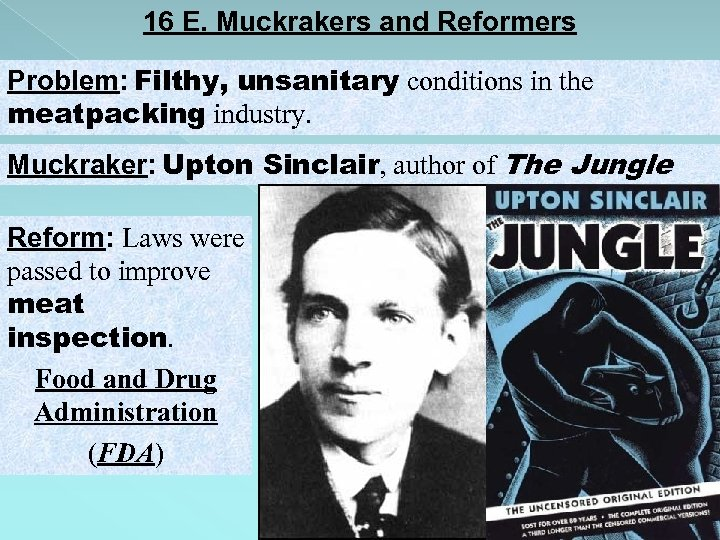 16 E. Muckrakers and Reformers Problem: Filthy, unsanitary conditions in the meatpacking industry. Muckraker: