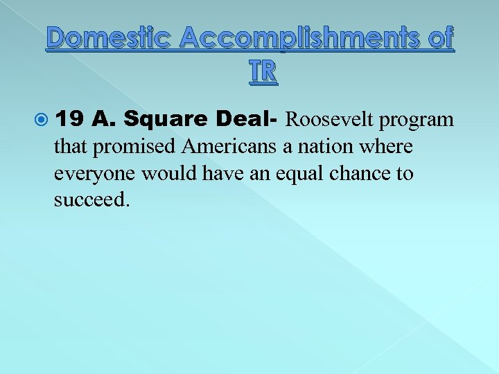 Domestic Accomplishments of TR 19 A. Square Deal- Roosevelt program that promised Americans a