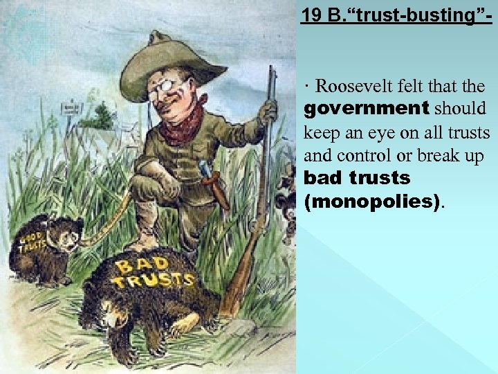 "19 B. ""trust-busting""- · Roosevelt felt that the government should keep an eye on"