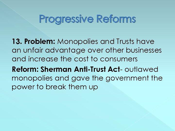 Progressive Reforms 13. Problem: Monopolies and Trusts have an unfair advantage over other businesses