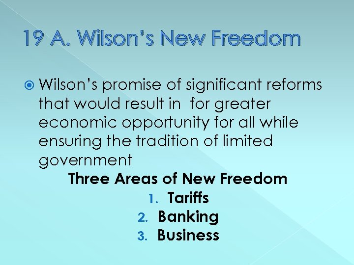 19 A. Wilson's New Freedom Wilson's promise of significant reforms that would result in