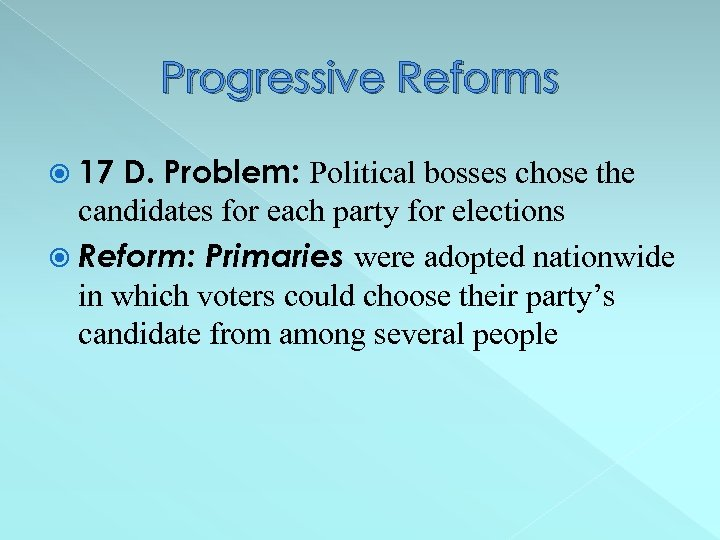 Progressive Reforms 17 D. Problem: Political bosses chose the candidates for each party for