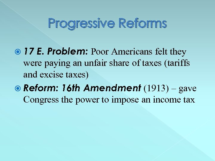 Progressive Reforms 17 E. Problem: Poor Americans felt they were paying an unfair share
