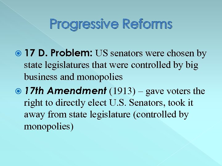 Progressive Reforms 17 D. Problem: US senators were chosen by state legislatures that were