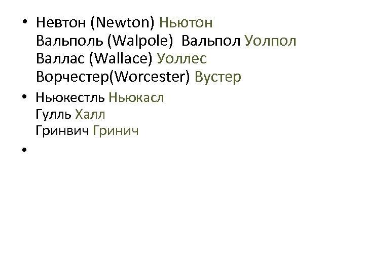 • Невтон (Newton) Ньютон Вальполь (Walpole) Вальпол Уолпол Валлас (Wallace) Уоллес Ворчестер(Worcester) Вустер