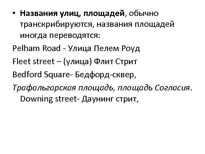 • Названия улиц, площадей, обычно транскрибируются, названия площадей иногда переводятся: Pelham Road -