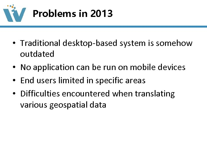 Problems in 2013 • Traditional desktop-based system is somehow outdated • No application can