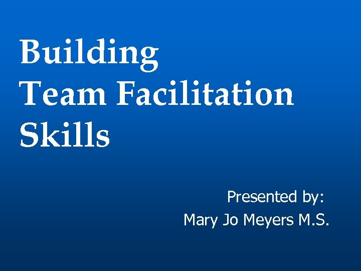 Building Team Facilitation Skills Presented by: Mary Jo Meyers M. S.