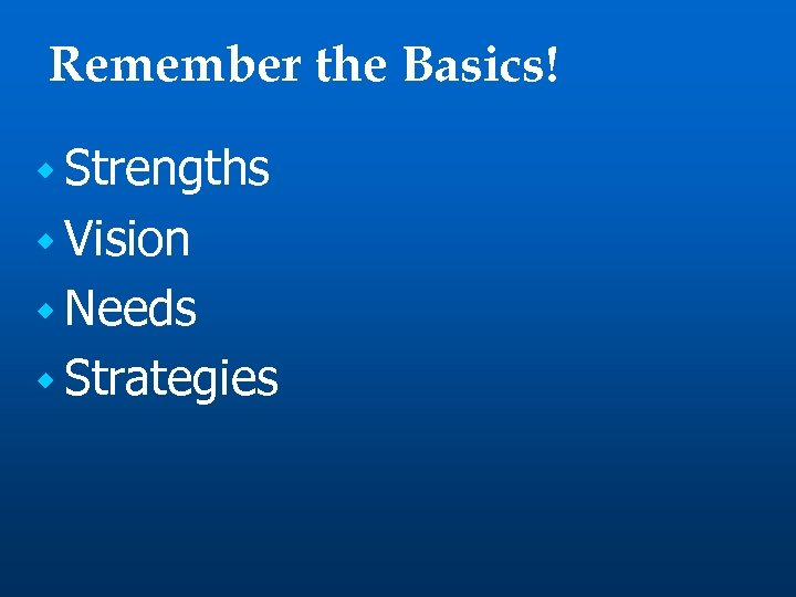 Remember the Basics! w Strengths w Vision w Needs w Strategies