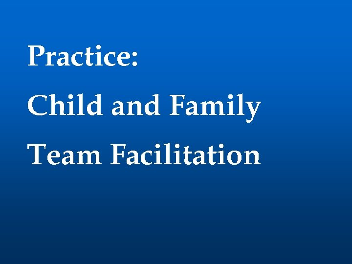 Practice: Child and Family Team Facilitation