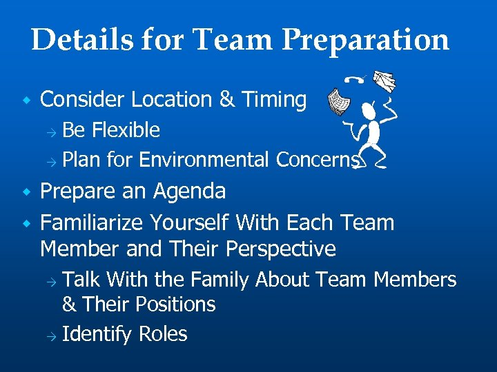 Details for Team Preparation w Consider Location & Timing Be Flexible Ò Plan for