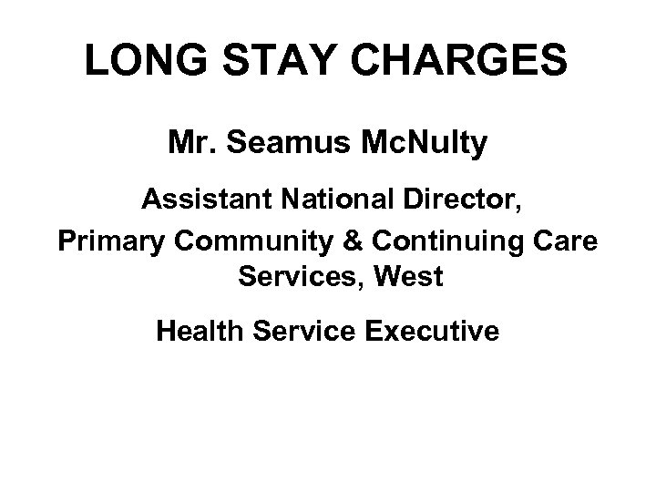 LONG STAY CHARGES Mr. Seamus Mc. Nulty Assistant National Director, Primary Community & Continuing