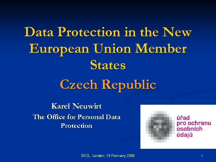 Data Protection in the New European Union Member States Czech Republic Karel Neuwirt The