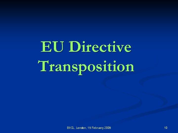 EU Directive Transposition BIICL, London, 15 February 2005 10