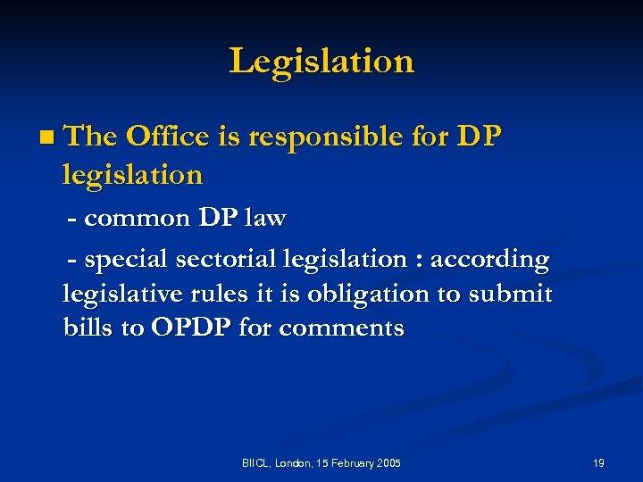 Legislation n The Office is responsible for DP legislation - common DP law -