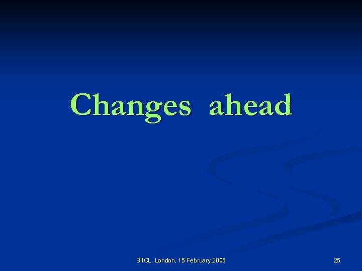 Changes ahead BIICL, London, 15 February 2005 25