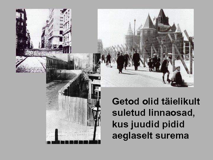 Getod olid täielikult suletud linnaosad, kus juudid pidid aeglaselt surema