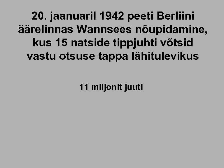 20. jaanuaril 1942 peeti Berliini äärelinnas Wannsees nõupidamine, kus 15 natside tippjuhti võtsid vastu