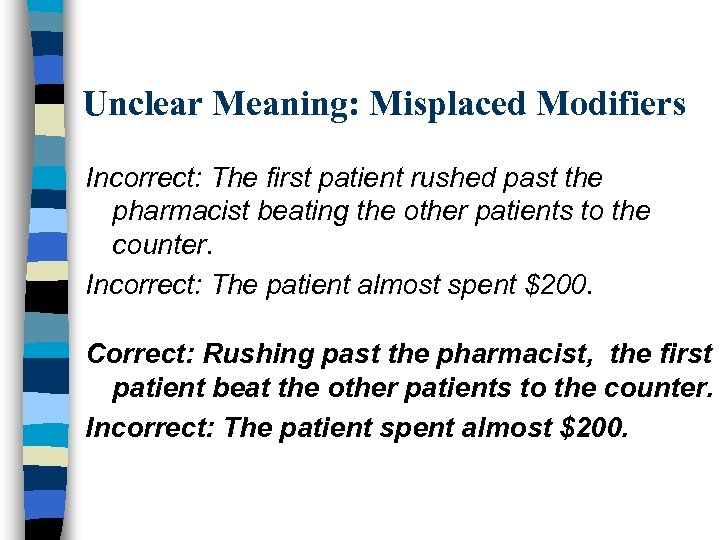 Unclear Meaning: Misplaced Modifiers Incorrect: The first patient rushed past the pharmacist beating the