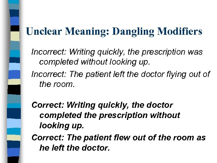 Unclear Meaning: Dangling Modifiers Incorrect: Writing quickly, the prescription was completed without looking up.