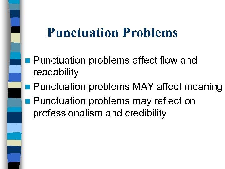 Punctuation Problems n Punctuation problems affect flow and readability n Punctuation problems MAY affect