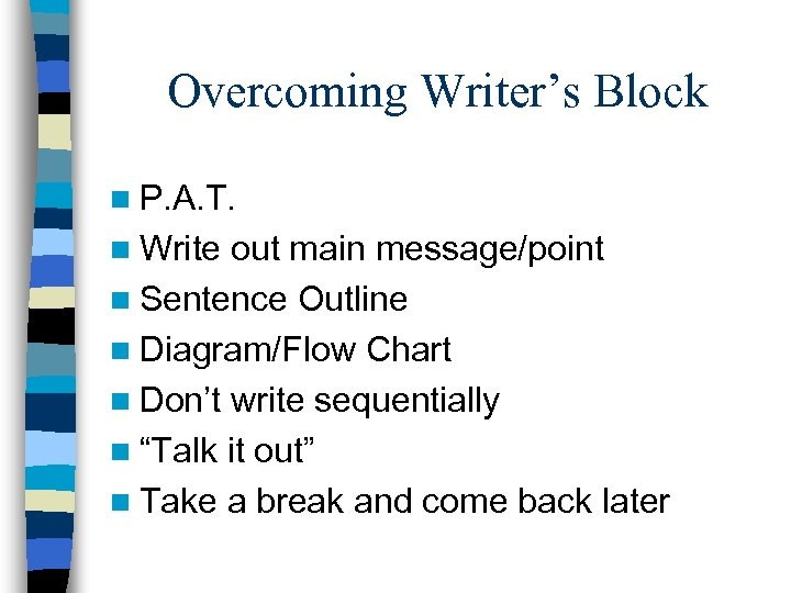 Overcoming Writer's Block n P. A. T. n Write out main message/point n Sentence