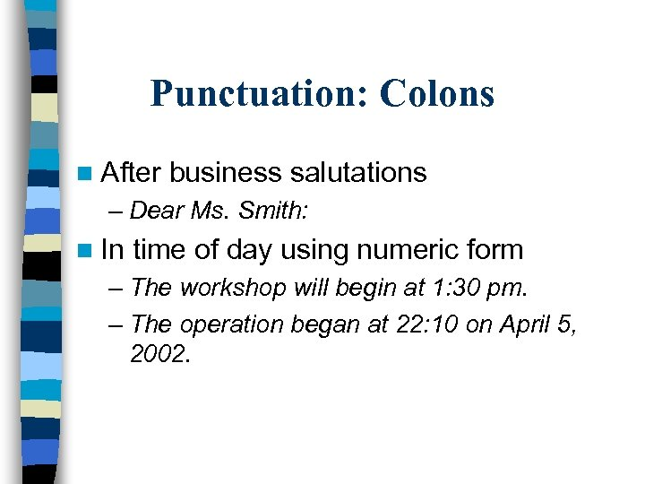 Punctuation: Colons n After business salutations – Dear Ms. Smith: n In time of