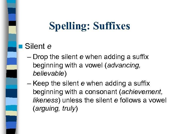 Spelling: Suffixes n Silent e – Drop the silent e when adding a suffix