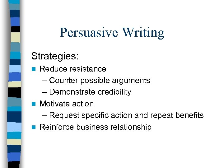 Persuasive Writing Strategies: Reduce resistance – Counter possible arguments – Demonstrate credibility n Motivate