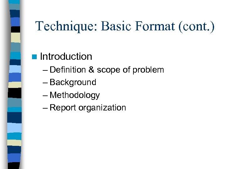 Technique: Basic Format (cont. ) n Introduction – Definition & scope of problem –