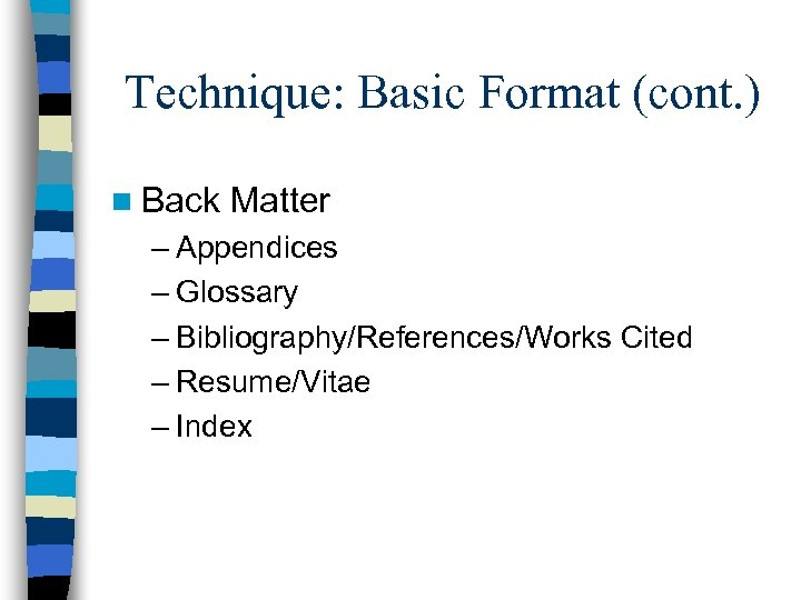 Technique: Basic Format (cont. ) n Back Matter – Appendices – Glossary – Bibliography/References/Works