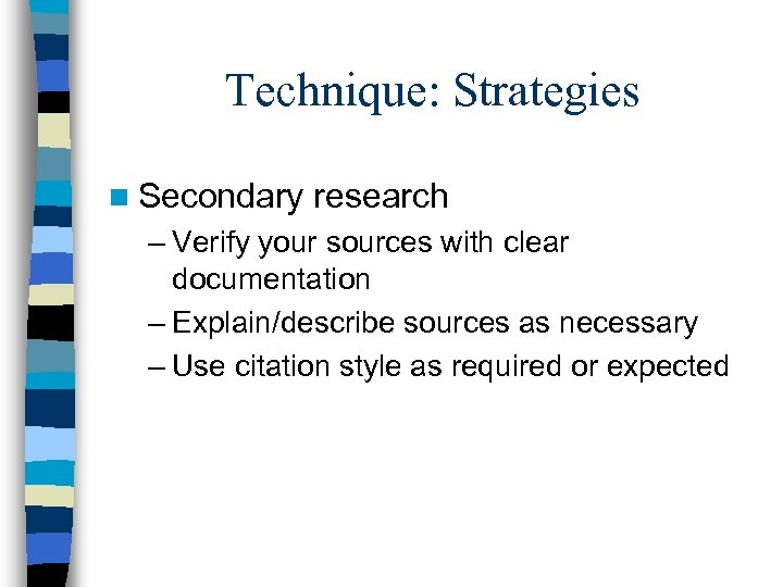 Technique: Strategies n Secondary research – Verify your sources with clear documentation – Explain/describe