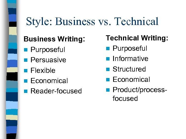 Style: Business vs. Technical Business Writing: n Purposeful n Persuasive n Flexible n Economical