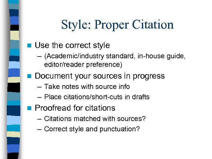 Style: Proper Citation n Use the correct style – (Academic/industry standard, in-house guide, editor/reader