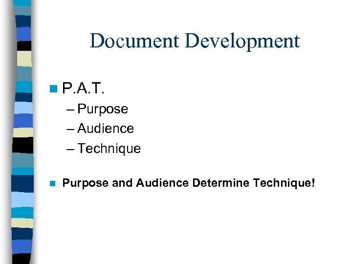 Document Development n P. A. T. – Purpose – Audience – Technique n Purpose