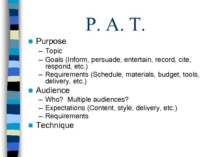 P. A. T. n Purpose – Topic – Goals (Inform, persuade, entertain, record, cite,