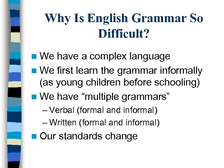 Why Is English Grammar So Difficult? n We have a complex language n We