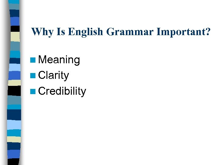 Why Is English Grammar Important? n Meaning n Clarity n Credibility