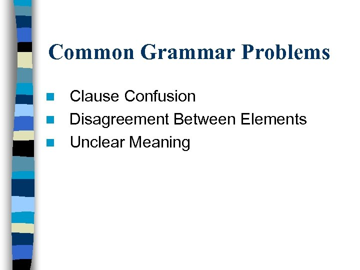 Common Grammar Problems Clause Confusion n Disagreement Between Elements n Unclear Meaning n