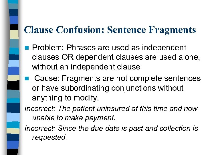 Clause Confusion: Sentence Fragments Problem: Phrases are used as independent clauses OR dependent clauses