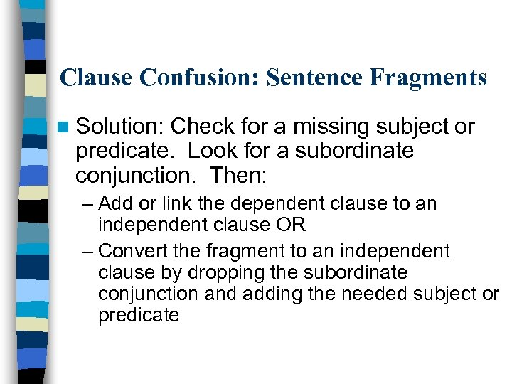 Clause Confusion: Sentence Fragments n Solution: Check for a missing subject or predicate. Look