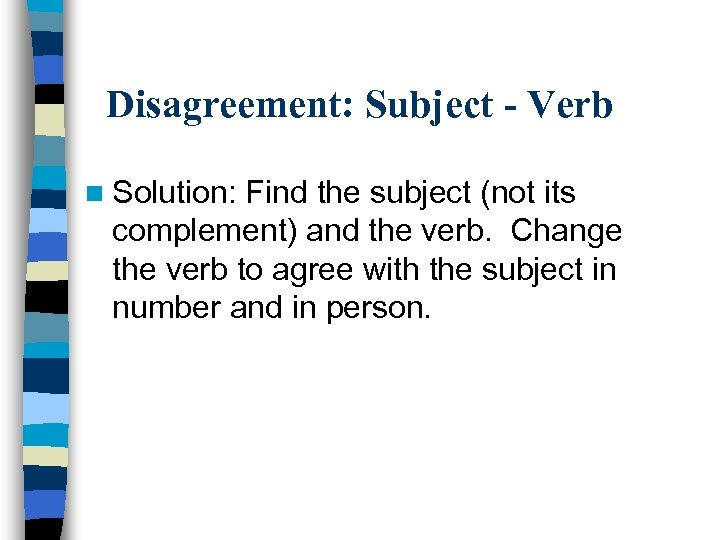 Disagreement: Subject - Verb n Solution: Find the subject (not its complement) and the