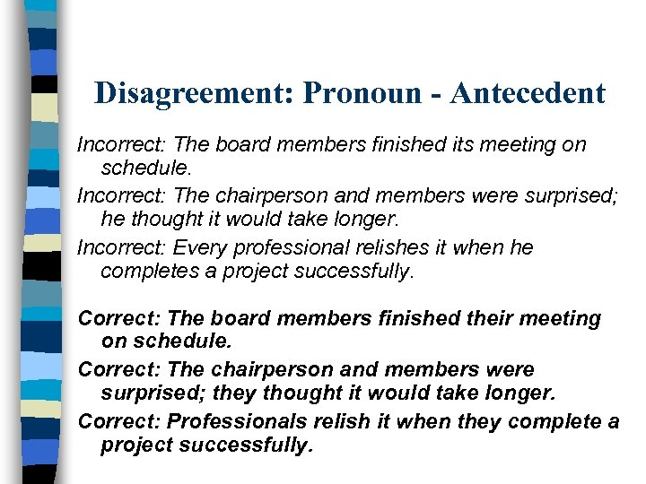 Disagreement: Pronoun - Antecedent Incorrect: The board members finished its meeting on schedule. Incorrect: