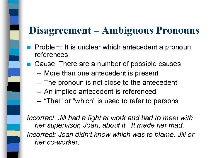 Disagreement – Ambiguous Pronouns Problem: It is unclear which antecedent a pronoun references n