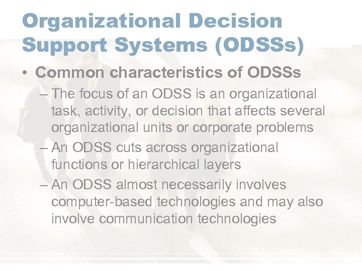 Organizational Decision Support Systems (ODSSs) • Common characteristics of ODSSs – The focus of