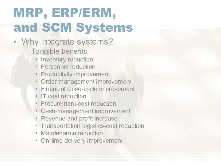 MRP, ERP/ERM, and SCM Systems • Why integrate systems? – Tangible benefits • •