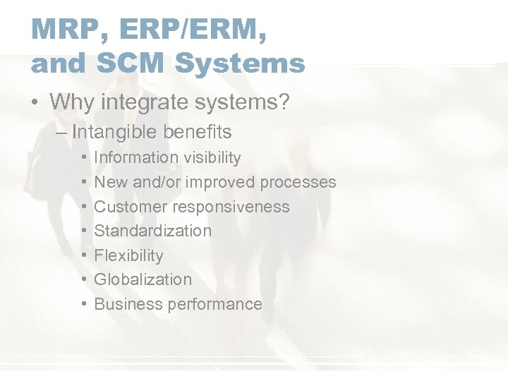 MRP, ERP/ERM, and SCM Systems • Why integrate systems? – Intangible benefits • •
