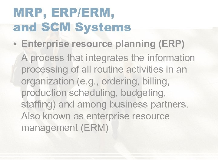 MRP, ERP/ERM, and SCM Systems • Enterprise resource planning (ERP) A process that integrates