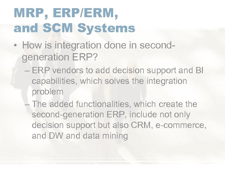 MRP, ERP/ERM, and SCM Systems • How is integration done in secondgeneration ERP? –