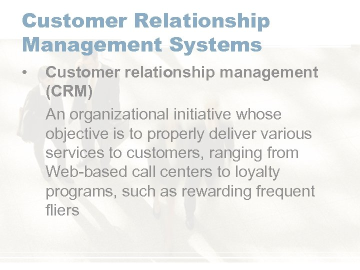 Customer Relationship Management Systems • Customer relationship management (CRM) An organizational initiative whose objective